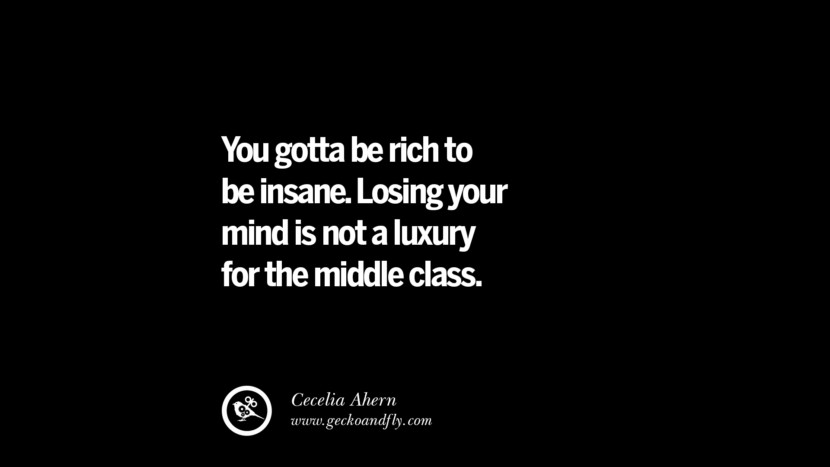 You gotta be rich to be insane. Losing your mind is not a luxury for the middle class. - Cecelia Ahern best inspirational tumblr quotes instagram
