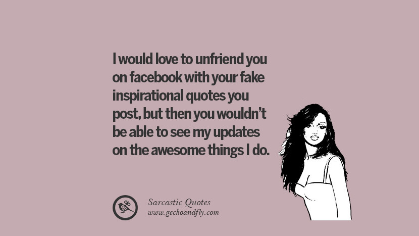 I would love to unfriend you on facebook with your fake inspirational quotes you post, but then you wouldn't be able to see my updates on the awesome things I do. Unfriend A Friend on Facebook