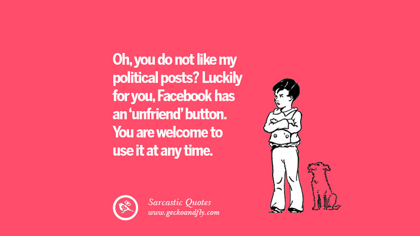 Oh, you do not like my political posts? Luckily for you, Facebook has an 'unfriend' button. You are welcome to use it at any time. Unfriend A Friend on Facebook