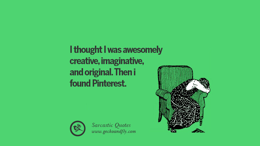 I thought I was awesomely creative, imaginative, and original. Then i found Pinterest.