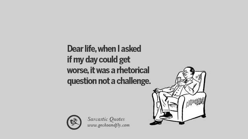 Dear life, when I asked if my day could get worse, it was a rhetorical question not a challenge.