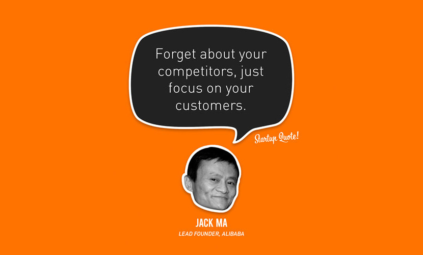 Forget about your competitors, just focus on your customers. - Jack Ma