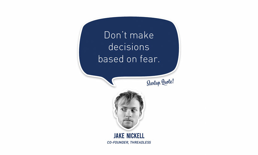 Don't make decisions based on fear. - Jake Nickell