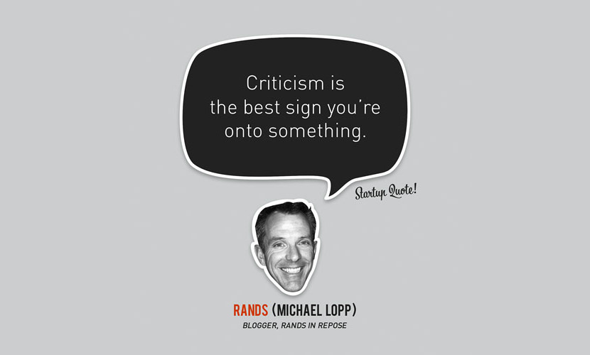Criticism is the best sign you're onto something. - Michael Lopp
