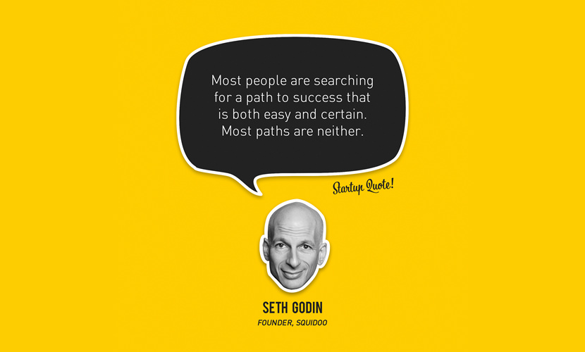 Most people are searching for a path to success that is both easy and certain. Most paths are neither. – Seth Godin