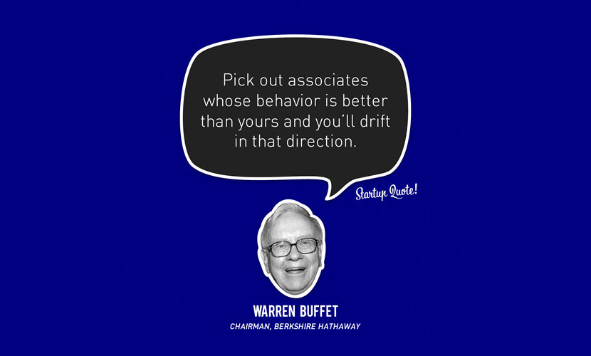 Pick out associates whose behavior is better than yours and you'll drift in that direction. – Warren Buffet