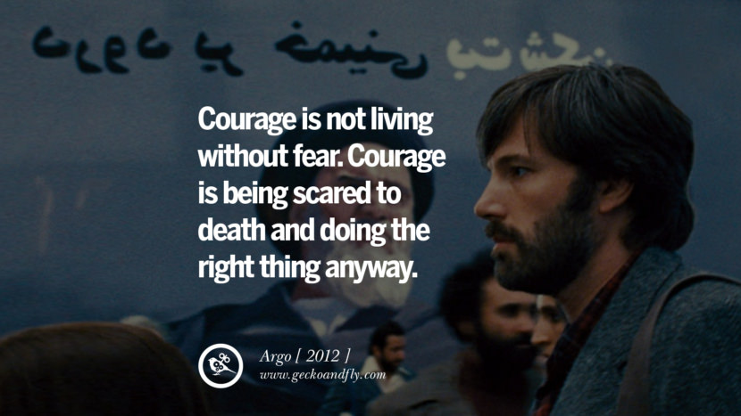 Courage is not living without fear. Courage is being scared to death and doing the right thing anyway. Argo instagram pinterest facebook twitter tumblr quotes life funny best inspirational