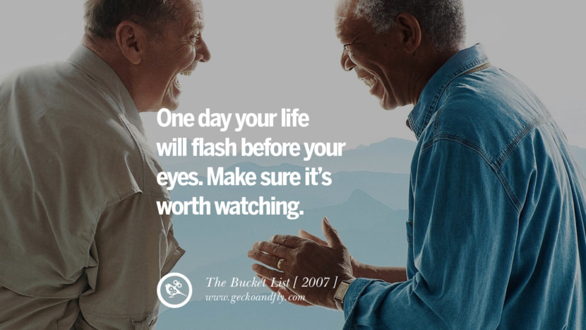 One day your life will flash before your eyes. Make sure it's worth watching. The Bucket List instagram pinterest facebook twitter tumblr quotes life funny best inspirational