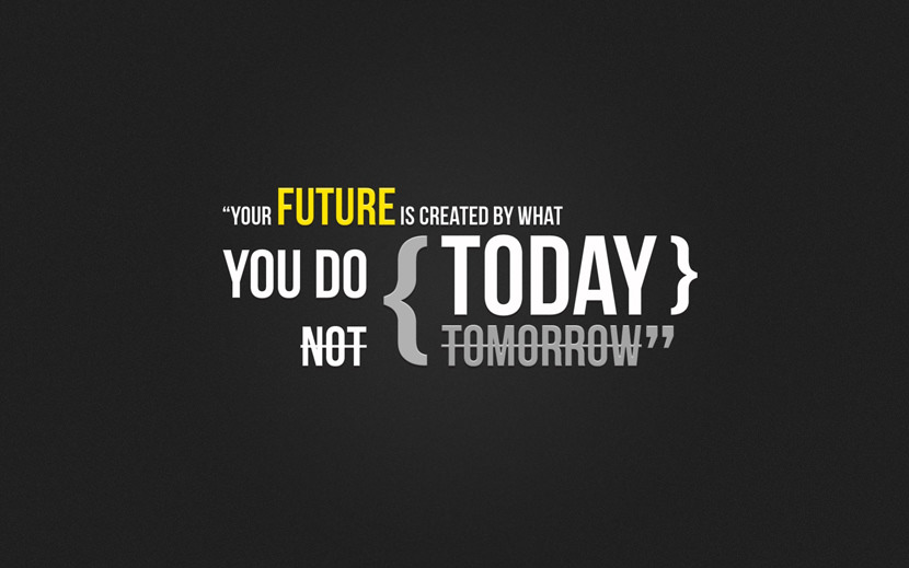 Your future is created by what you do today, not tomorrow.