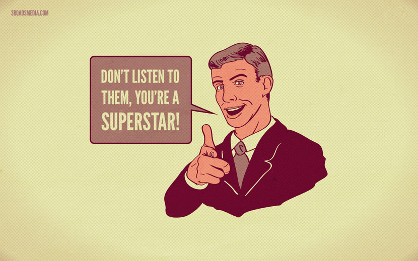 Don't listen to them, you're a superstar!
