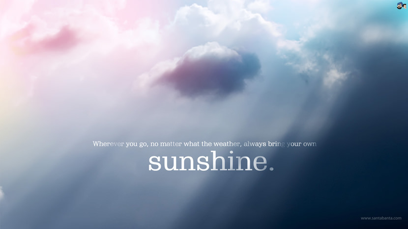Whenever you go, no matter what the weather, always bring your own sunshine.