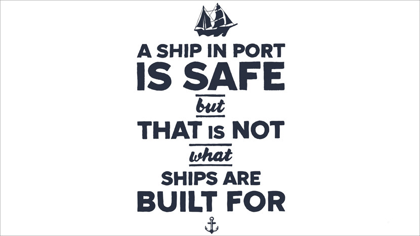 A ship is safe but that is not what ships are built for.
