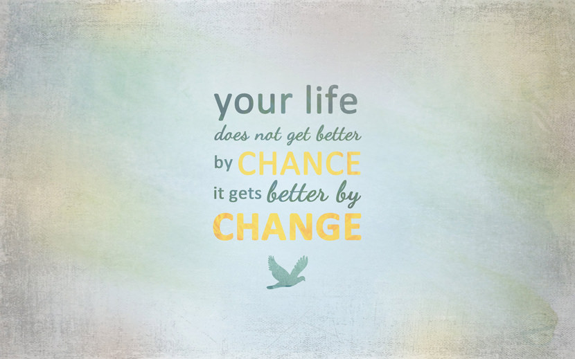 Your life does not get better by chance. It gets better by Change.