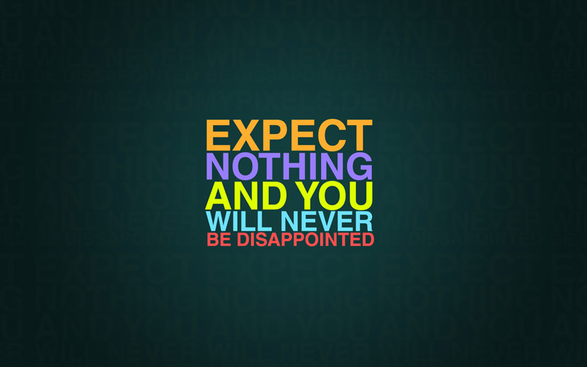 Expect nothing and you will never be disappointed.