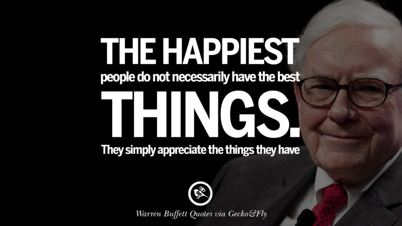 The happiest people don't necessarily have the best of everything; they just make the best of everything they have. Quote by Warren Buffett