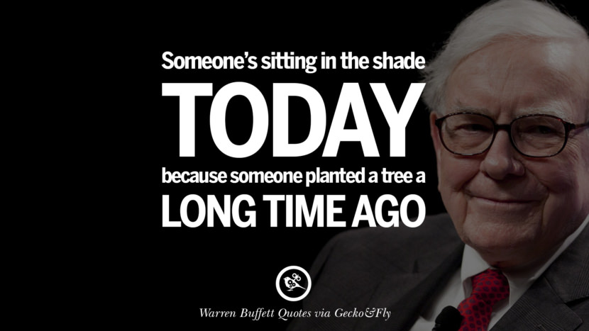 Someone's sitting in the shade today because someone planted a tree a long time ago. Best Warren Buffett Quotes on Investment, Life and Making Money