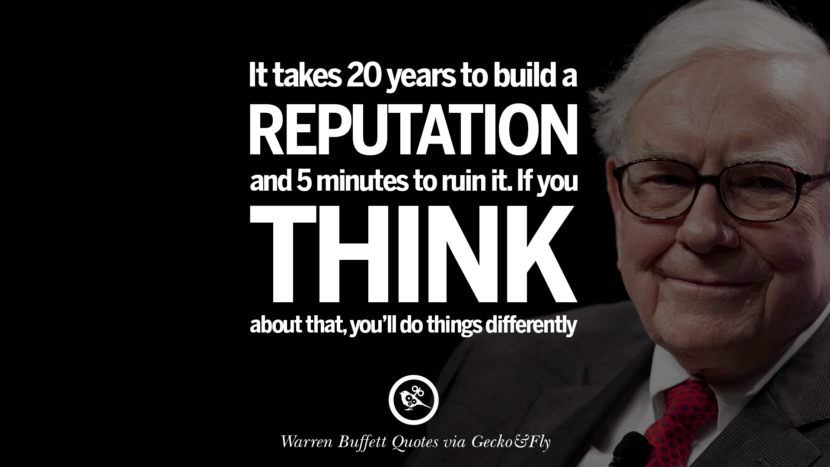 It takes 20 years to build a reputation and five minutes to ruin it. If you think about that, you'll do things differently. Best Warren Buffett Quotes on Investment, Life and Making Money