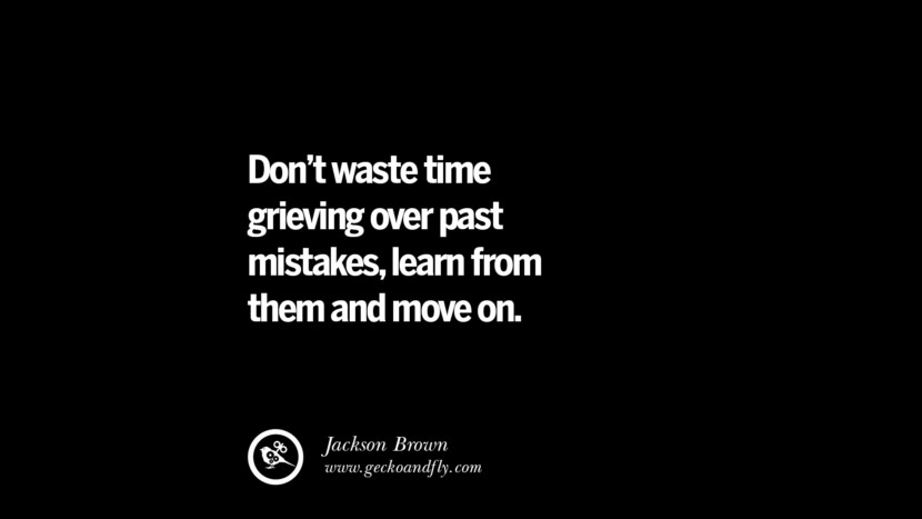 Don't waste time grieving over past mistakes, learn from them and move on. - Jackson Brown Philosophies A Mentally Strong And Successful Person Don't Do