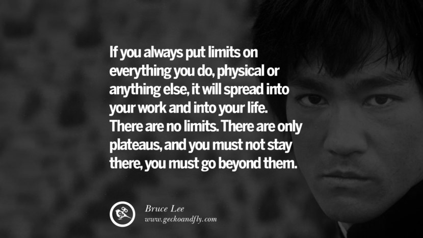 If you always put limits on everything you do, physical or anything else, it will spread into your work and into your life. There are no limits. There are only plateaus, and you must not stay there, you must go beyond them. best inspirational tumblr quotes instagram Quotes from Bruce Lee's Martial Arts Movie kung fu Ip man
