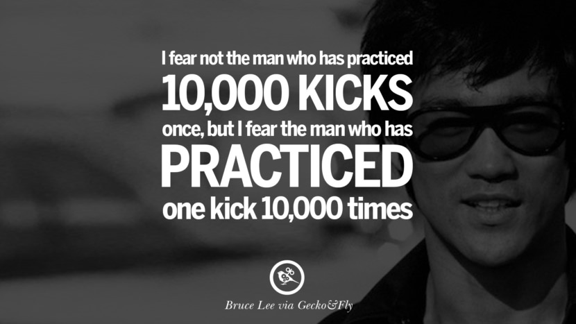 I fear not the man who has practiced 10,000 kicks once, but I fear the man who has practices one kick 10,000 times. best inspirational tumblr quotes instagram Quotes from Bruce Lee's Martial Arts Movie kung fu Ip man