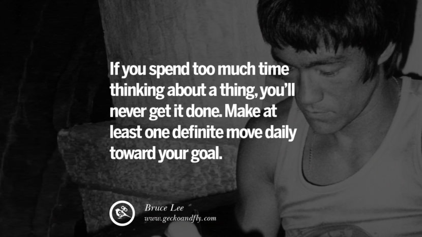 If you spend too much time thinking about a thing, you'll never get it done. Make at least one definite move daily toward your goal. best inspirational tumblr quotes instagram Quotes from Bruce Lee's Martial Arts Movie kung fu Ip man