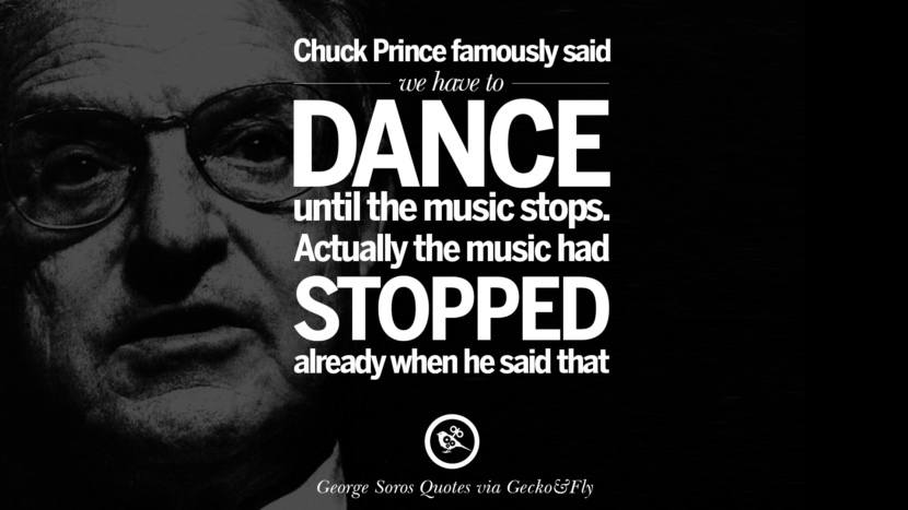 Chuck Prince famously said we have to dance until the music stops. Actually the music had stopped already when he said that. Famous George Soros Quotes on Financial, Economy, Democracy