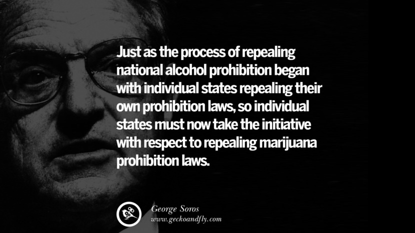 Just as the process of repealing national alcohol prohibition began with individual states repealing their own prohibition laws, so individual states must now take the initiative with respect to repealing marijuana prohibition laws. Famous George Soros Quotes on Financial, Economy, Democracy