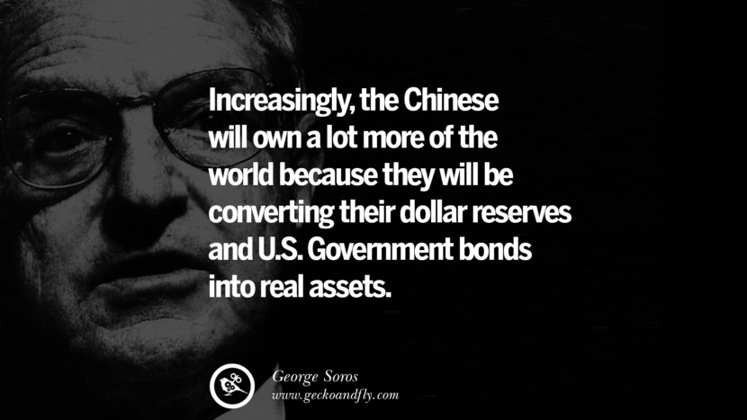 Increasingly, the Chinese will own a lot more of the world because they will be converting their dollar reserves and U.S. government bonds into real assets. Famous George Soros Quotes on Financial, Economy, Democracy