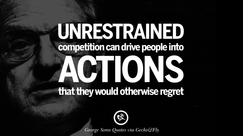Unrestrained competition can drive people into actions that they would otherwise regret. Famous George Soros Quotes on Financial, Economy, Democracy