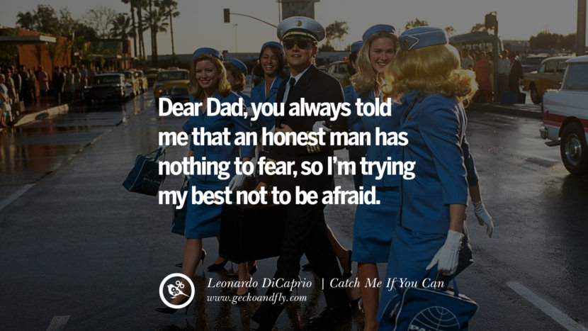Leonardo Dicaprio Movie Quotes Dear Dad, you always told me that an honest man has nothing to fear, so I'm trying my best not to be afraid. - Catch Me If You Can best inspirational tumblr quotes instagram pinterest