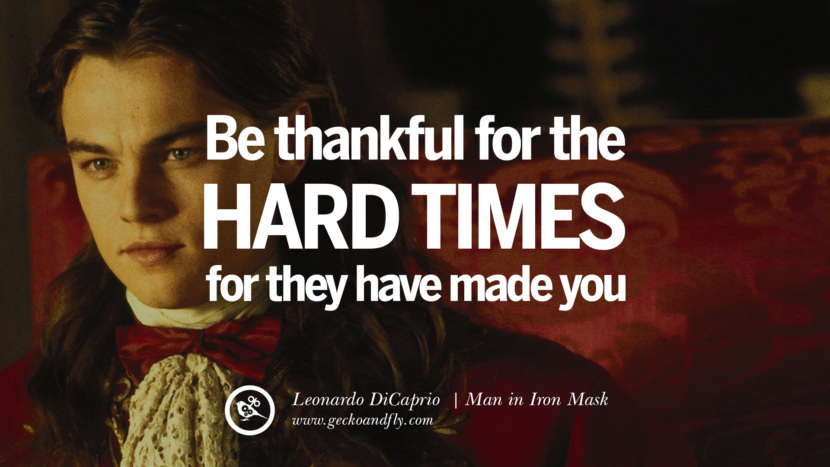 Leonardo Dicaprio Movie Quotes Be Thankful for the hard times, for they have made you. - Man in Iron Mask best inspirational tumblr quotes instagram pinterest