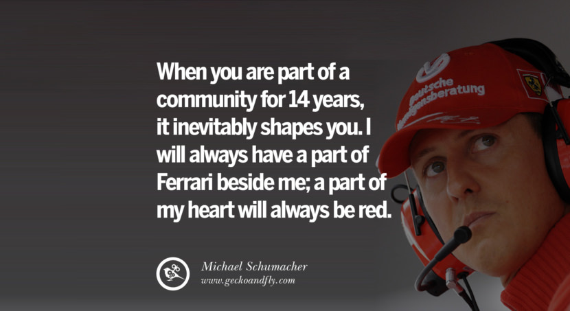 Michael Schumacher quotes When you are part of a community for 14 years, it inevitably shapes you. I will always have a part of Ferrari beside me; a part of my heart will best inspirational tumblr quotes instagram
