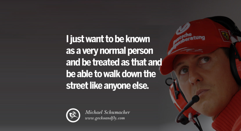 Michael Schumacher quotes I just want to be known as a very normal person and be treated as that and be able to walk down the street like anyone else. best inspirational tumblr quotes instagram