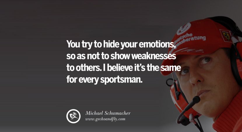 Michael Schumacher quotes You try to hide your emotions, so as not to show weaknesses to others. I believe it's the same for every sportsman. best inspirational tumblr quotes instagram