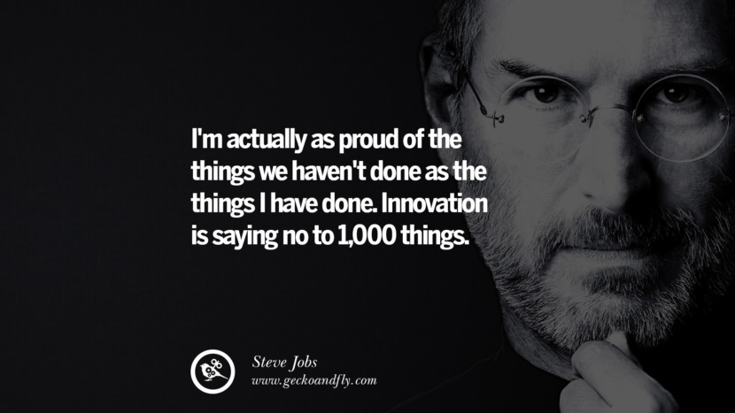 I'm actually as proud of the things we haven't done as the things I have done. Innovation is saying no to 1,000 things. Quotes by Steve Jobs