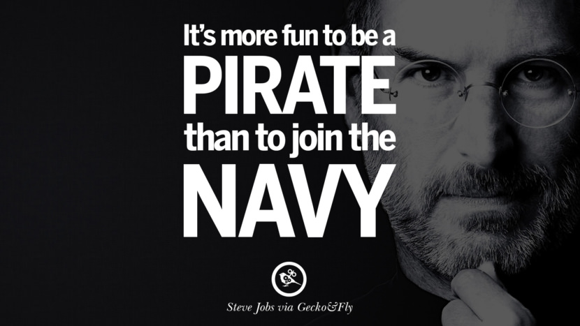 It's more fun to be a pirate than to join the navy. Quotes by Steve Jobs