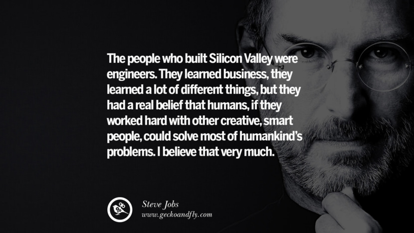 The people who built Silicon Valley were engineers. They learned business, they learned a lot of different things, but they had a real belief that humans, if they worked hard with other creative, smart people, could solve most of humankind's problems. I believe that very much.
