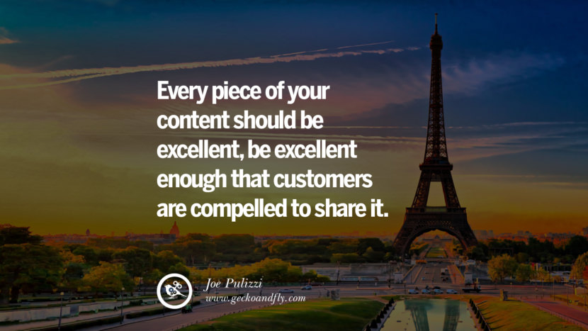 EVERY PIECE OF YOUR CONTENT SHOULD BE EXCELLENT, BE EXCELLENT, ENOUGH THAT CUSTOMERS ARE COMPELLED TO SHARE IT. - Joe Pulizzi Inspiring & Successful Quotes for Small Medium Business Startups best inspirational tumblr quotes instagram