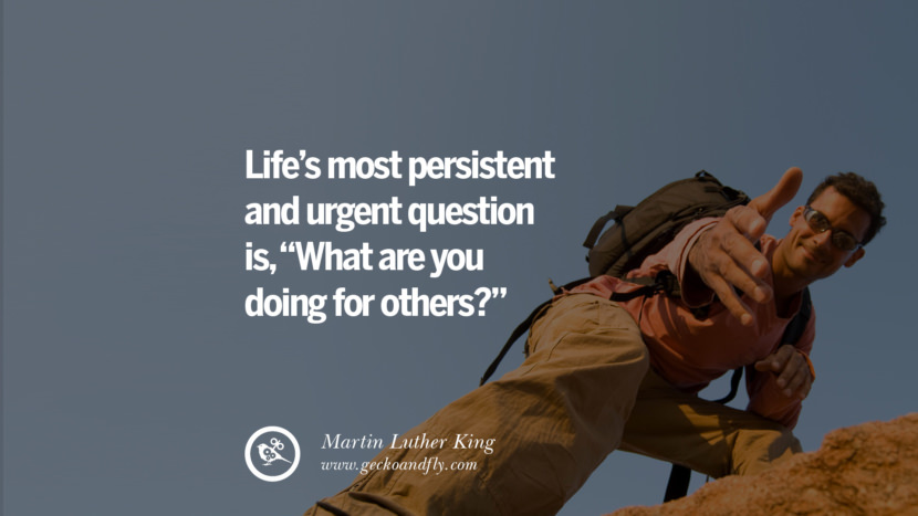 LIFE'S MOST PERSISTENT AND URGENT QUESTION IS, WHAT ARE YOU DOING FOR OTHERS? - Martin Luther King Inspiring & Successful Quotes for Small Medium Business Startups best inspirational tumblr quotes instagram
