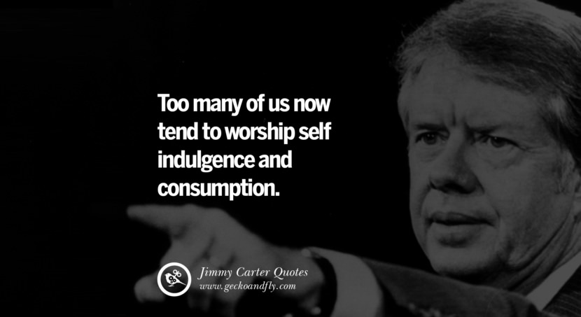 Too many of us now tend to worship self indulgence and consumption. Quote by Jimmy Carter