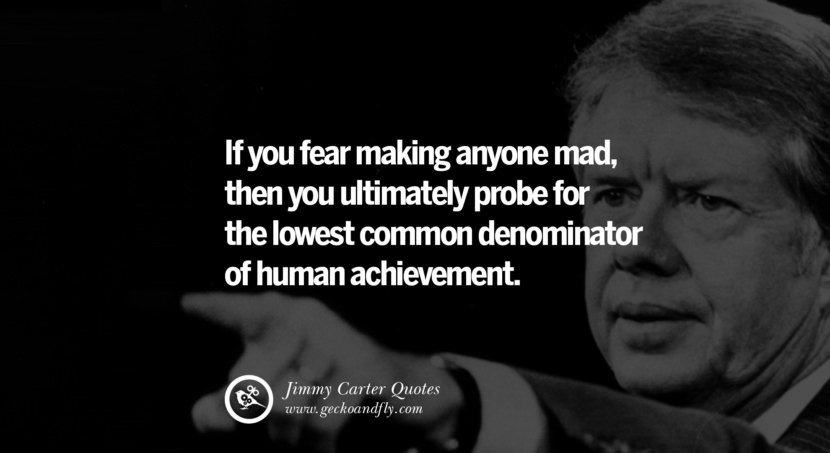 If you fear making anyone mad, then you ultimately probe for the lowest common denominator of human achievement. Quote by Jimmy Carter