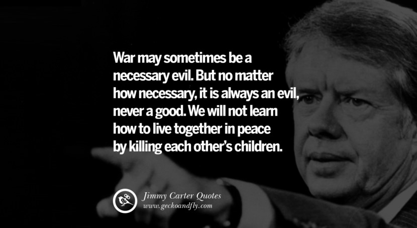 War may sometimes be a necessary evil. But no matter how necessary, it is always an evil, never a good. We will not learn how to live together in peace by killing each other's children. - Jimmy Carter Quotes on Racism, Gay Marriage, Democracy and Discrimination