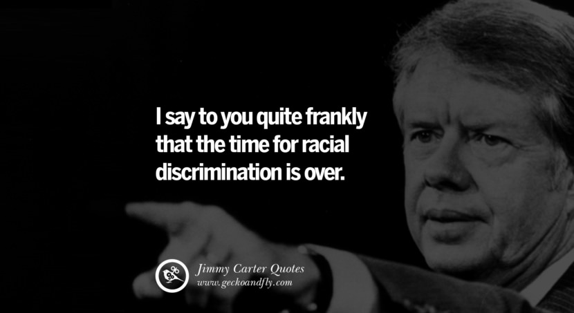 I say to you quite frankly that the time for racial discrimination is over. Quote by Jimmy Carter