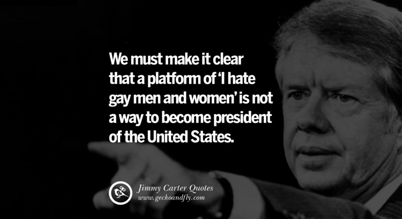 We must make it clear that a platform of 'I hate gay men and women' is not a way to become president of the United States. Quote by Jimmy Carter