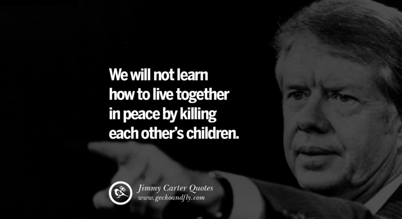 We will not learn how to live together in peace by killing each other's children. Quote by Jimmy Carter