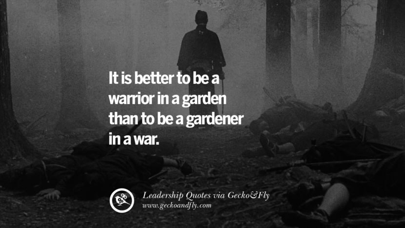 It is better to be a warrior in a garden than to be a gardener in a war.