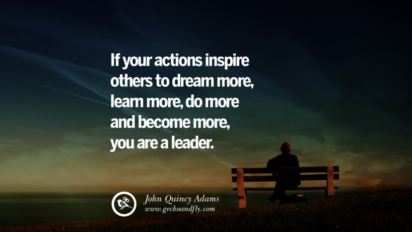 Inspirational and Motivational Quotes on Management Leadership style skills If your actions inspire others to dream more, learn more, do more and become more, you are a leader. - John Quincy Adams instagram pinterest facebook twitter tumblr quotes life funny best inspirational