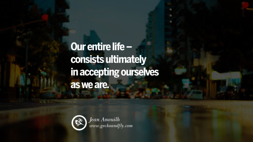 Inspiring Quotes about Life Our entire life - consists ultimately in accepting ourselves as we are. - Jean Anouilh