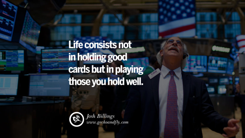 Inspiring Quotes about Life Life consists not in holding good cards but in playing those you hold well. - Josh Billings