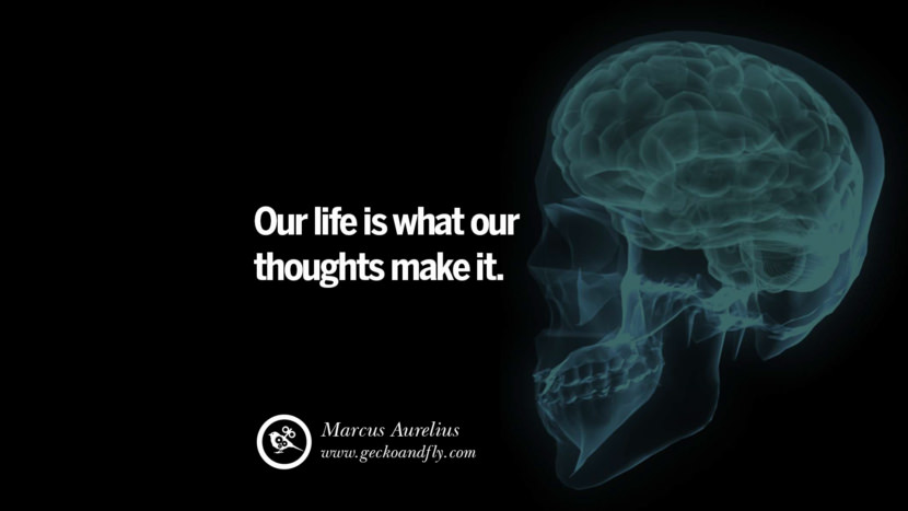 Inspiring Quotes about Life Our life is what our thoughts make it. - Marcus Aurelius